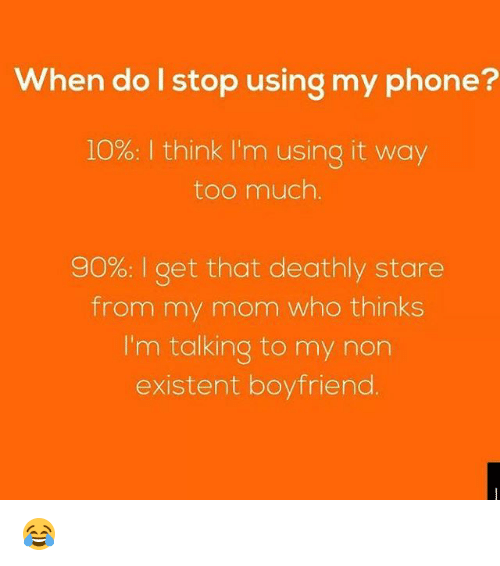 from-my-mom: When do l stop using my phone?  10%: I think I'm using it way  too much.  90% I get that deathly stare  from my mom who thinks  I'm talking to my non  existent boyfriend. 😂