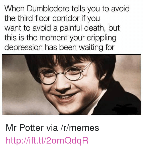"""Dumbledore, Memes, and Death: When Dumbledore tells you to avoid  the third floor corridor if you  want to avoid a painful death, but  this is the moment your crippling  depression has been waiting for <p>Mr Potter via /r/memes <a href=""""http://ift.tt/2omQdqR"""">http://ift.tt/2omQdqR</a></p>"""