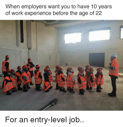 Memes, Work, and Jobs: When employers want you to have 10 years  of work experience before the age of 22 For an entry-level job..