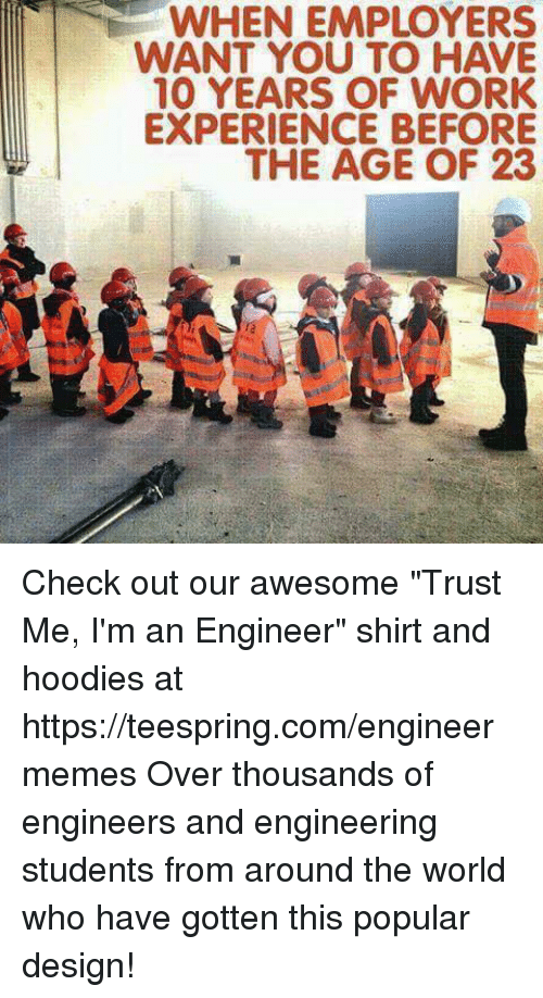 """Engineering Student: WHEN EMPLOYERS  WANT YOU TO HAVE  10 YEARS OF WORK  EXPERIENCE BEFORE  THE AGE OF 23 Check out our awesome """"Trust Me, I'm an Engineer"""" shirt and hoodies at https://teespring.com/engineermemes  Over thousands of engineers and engineering students from around the world who have gotten this popular design!"""