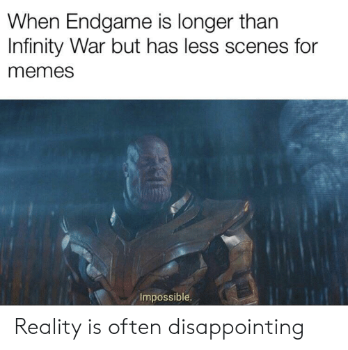 Memes, Infinity, and Reality: When Endgame is longer than  Infinity War but has less scenes for  memes  Impossible. Reality is often disappointing