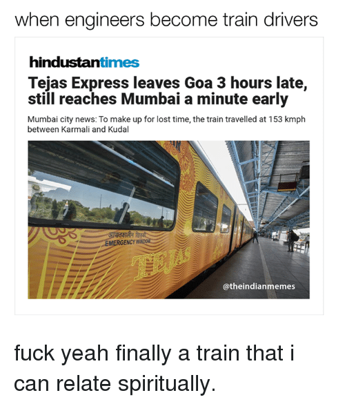 hindustan: when engineers become train drivers  hindustan  times  Tejas Express leaves Goa 3 hours late,  still reaches Mumbai a minute early  Mumbai city news: To make up for lost time, the train travelled at 153 kmph  between Karmali and Kudal  EMERGENCY W  @the indianmemes fuck yeah finally a train that i can relate spiritually.