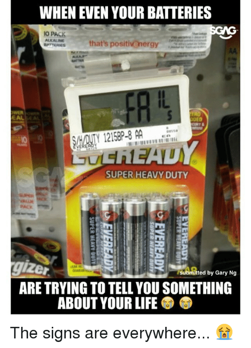 Life, Memes, and 🤖: WHEN EVEN YOUR BATTERIES  GNG  IO PACK  ALKALINE  that's positivenergy  BATTERIES  DED  SHADNTY 1215BP-8 AA  SUPER HEAVY DUTY  submitted by Gary Ng  ARE TRYING TO TELL YOU SOMETHING  ABOUT YOUR LIFE The signs are everywhere... 😭