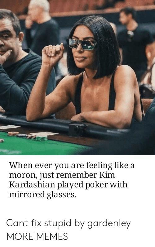 Kim Kardashian: When ever you are feeling like a  moron, just remember Kim  Kardashian played poker witlh  mirrored glasses. Cant fix stupid by gardenley MORE MEMES