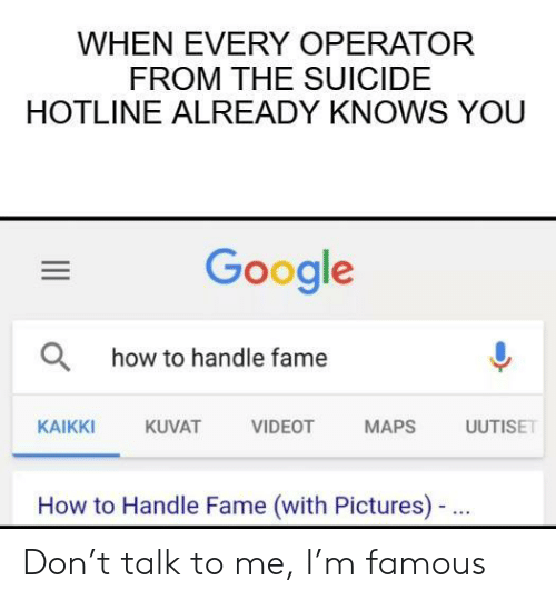 Hotline: WHEN EVERY OPERATOR  FROM THE SUICIDE  HOTLINE ALREADY KNOWS YOU  Google  Ohow to handle fame  AT VIDEOT MAPS ISE  KAIKKI  KUVAT  How to Handle Fame (with Pictures)- Don't talk to me, I'm famous