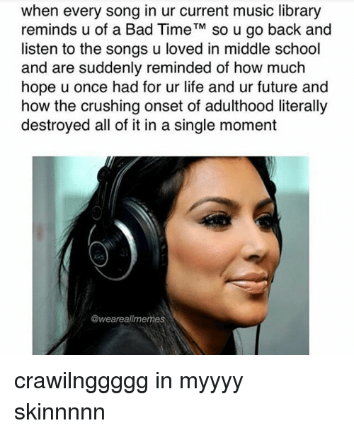 the crush: when every song in ur current music library  reminds u of a Bad Time  TM  so u go back and  listen to the songs u loved in middle school  and are suddenly reminded of how much  hope u once had for ur life and ur future and  how the crushing onset of adulthood literally  destroyed all of it in a single moment  @weareal/memes crawilnggggg in myyyy skinnnnn