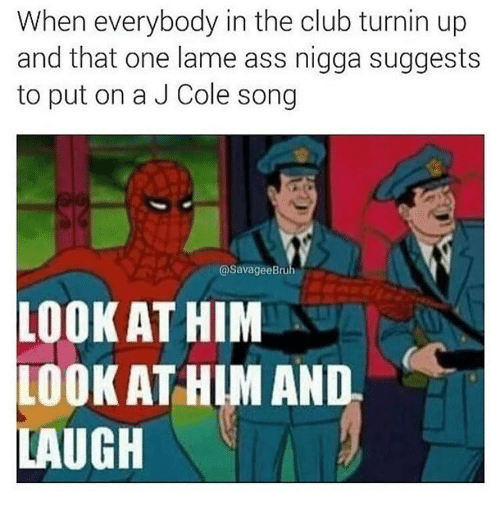 Look At Him And Laugh: When everybody in the club turnin up  and that one lame ass nigga suggests  to put on a J Cole song  (a SavageeBruh  LOOK AT HIM  LOOK AT HIM AND  LAUGH