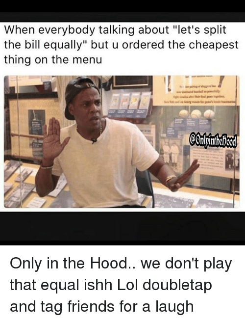 "Friends, Lol, and Memes: When everybody talking about ""let's split  the bill equally"" but u ordered the cheapest  thing on the menu  @OnlpintheFoo0d Only in the Hood.. we don't play that equal ishh Lol doubletap and tag friends for a laugh"