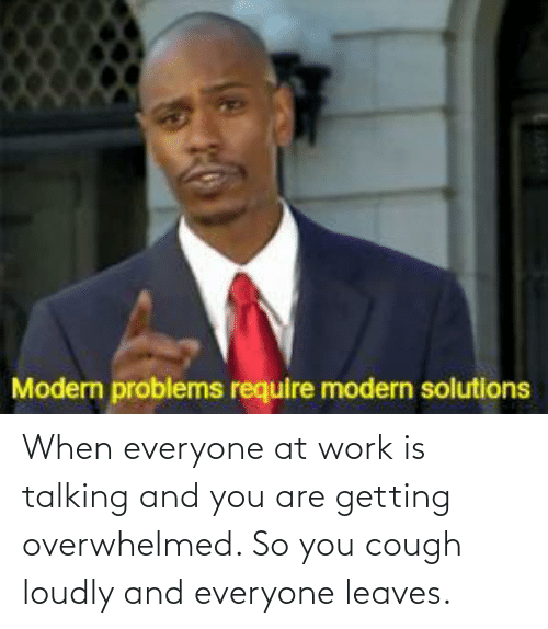 And You Are: When everyone at work is talking and you are getting overwhelmed. So you cough loudly and everyone leaves.