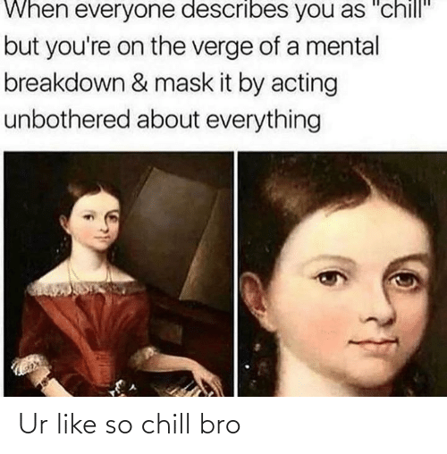"""Chill: When everyone describes you as """"chill""""  but you're on the verge of a mental  breakdown & mask it by acting  unbothered about everything Ur like so chill bro"""