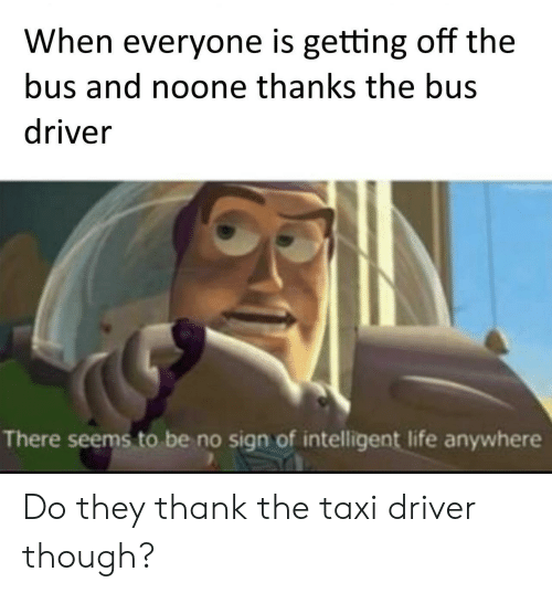 Intelligent Life: When everyone is getting off the  bus and noone thanks the bus  driver  There seems to be no sign of intelligent life anywhere Do they thank the taxi driver though?