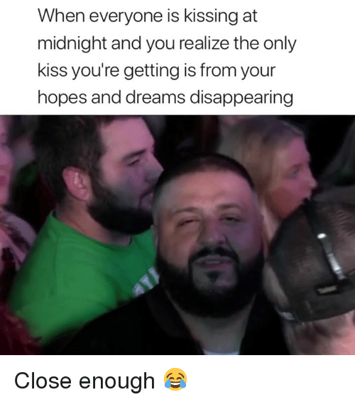 Kiss, Dreams, and Midnight: When everyone is kissing at  midnight and you realize the only  kiss you're getting is from your  hopes and dreams disappearing Close enough 😂