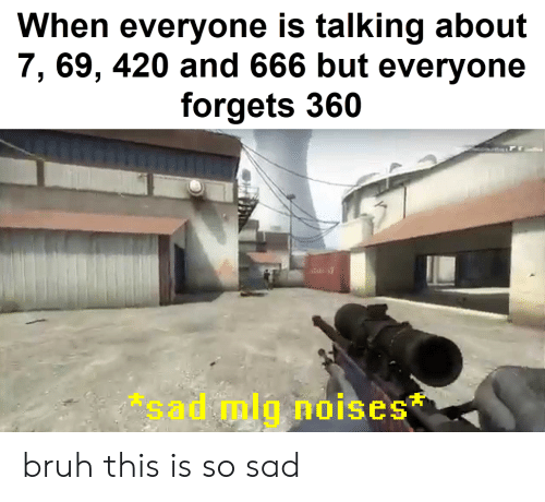 This Is So Sad: When everyone is talking about  7, 69, 420 and 666 but everyone  forgets 360  sad mlg noises bruh this is so sad