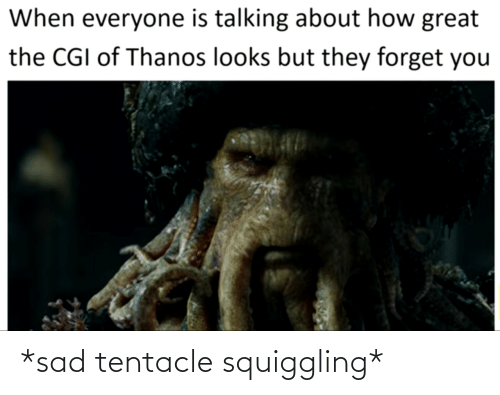 Forget: When everyone is talking about how great  the CGI of Thanos looks but they forget you *sad tentacle squiggling*