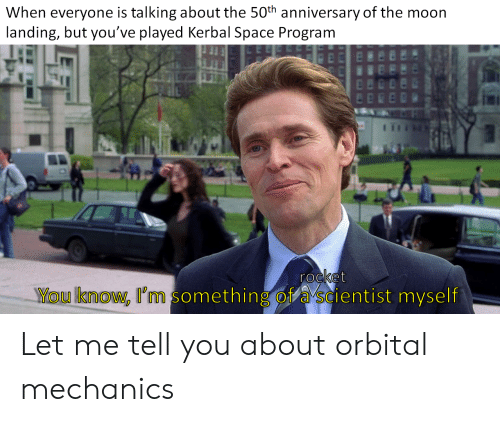 Moon, Space, and Kerbal Space Program: When everyone is talking about the 50th anniversary of the moon  landing, but you've played Kerbal Space Program  rocket  VYOU know, I'm something ofa scientist myself Let me tell you about orbital mechanics