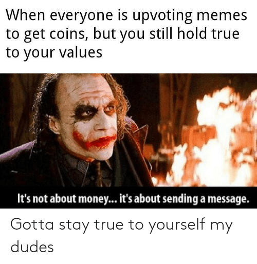 Upvoting: When everyone is upvoting memes  to get coins, but you still hold true  to your values  It's not about money... it's about sending a message. Gotta stay true to yourself my dudes