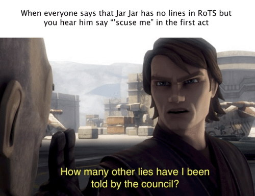 "Been, How, and Act: When everyone says that Jar Jar has no lines in ROTS but  you hear him say """"scuse me"" in the first act  How many other lies have I been  'told by the council?"