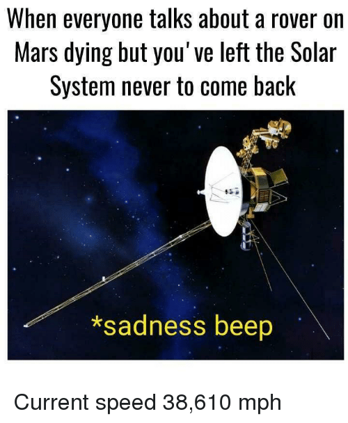 Mars, Solar System, and Never: When everyone talks about a rover on  Mars dying but you've left the Solar  System never to come back  *sadness beep Current speed 38,610 mph