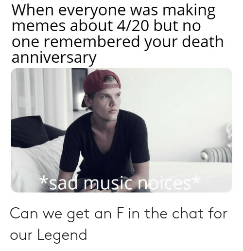 Memes, Music, and Chat: When everyone was making  memes about 4/20 but no  one remembered your death  anniversary  sad music n Can we get an F in the chat for our Legend