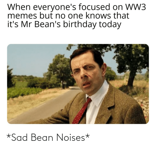 focused: When everyone's focused on WW3  memes but no one knows that  it's Mr Bean's birthday today *Sad Bean Noises*