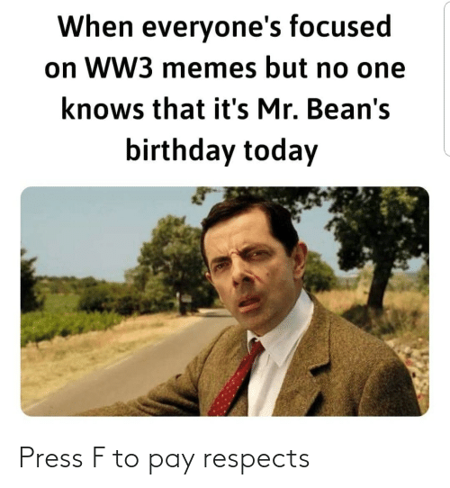 focused: When everyone's focused  on WW3 memes but no one  knows that it's Mr. Bean's  birthday today Press F to pay respects