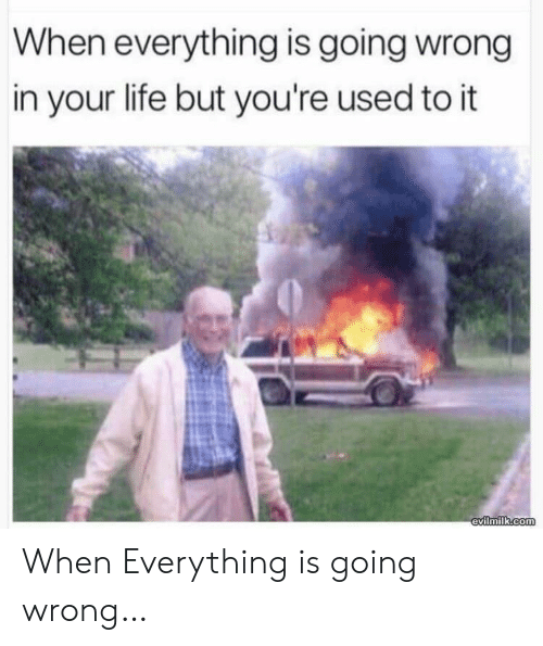Life, Com, and Used: When everything is going wrong  in your life but you're used to it  evilmilk.com When Everything is going wrong…