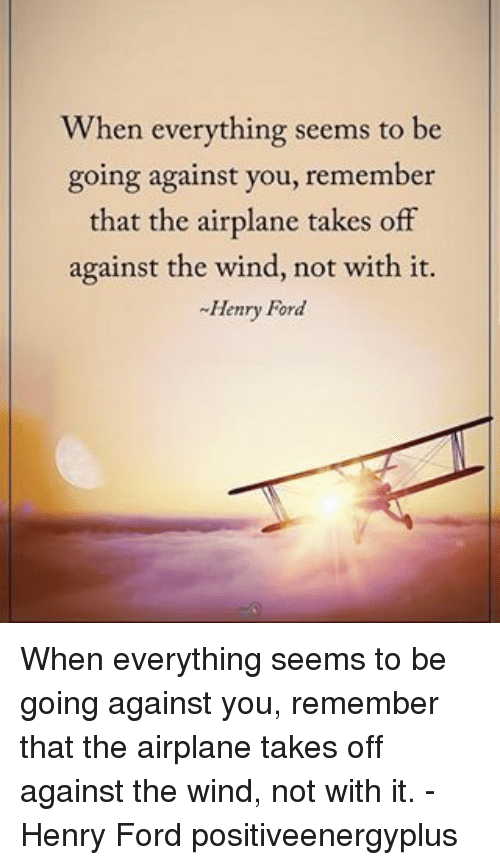 Henry Ford: When everything seems to be  going against you, remember  that the airplane takes off  against the wind, not with it.  -Henry Ford When everything seems to be going against you, remember that the airplane takes off against the wind, not with it. - Henry Ford positiveenergyplus