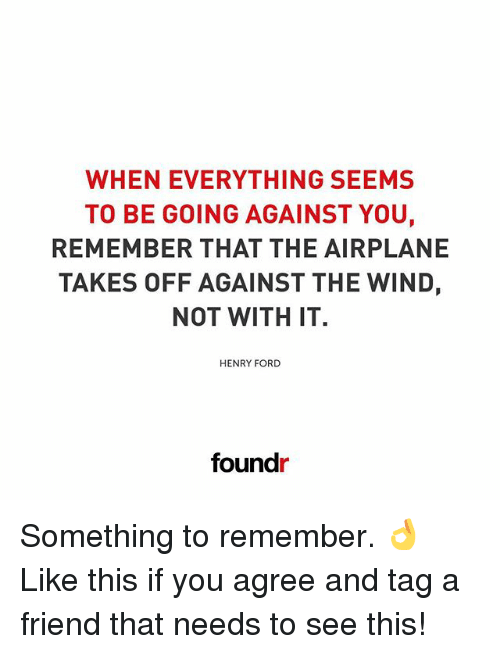 Henry Ford: WHEN EVERYTHING SEEMS  TO BE GOING AGAINST YOU,  REMEMBER THAT THE AIRPLANE  TAKES OFF AGAINST THE WIND,  NOT WITH IT.  HENRY FORD  found Something to remember. 👌 Like this if you agree and tag a friend that needs to see this!