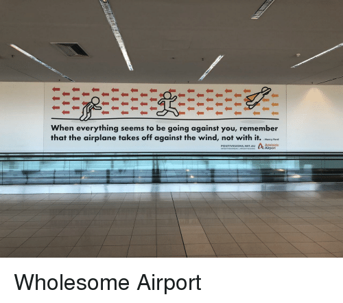 Henry Ford: When everything seems to be going against you, remember  that the airplane takes off against the wind, not with it. hry fere  -Henry Ford  Adelaide  POSITIVESIGNS.NET.AU <p>Wholesome Airport</p>