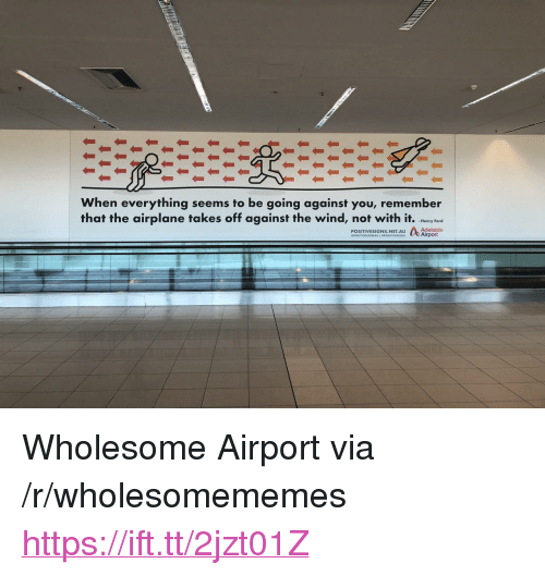 "Henry Ford: When everything seems to be going against you, remember  that the airplane takes off against the wind, not with it. hry fere  -Henry Ford  Adelaide  POSITIVESIGNS.NET.AU <p>Wholesome Airport via /r/wholesomememes <a href=""https://ift.tt/2jzt01Z"">https://ift.tt/2jzt01Z</a></p>"