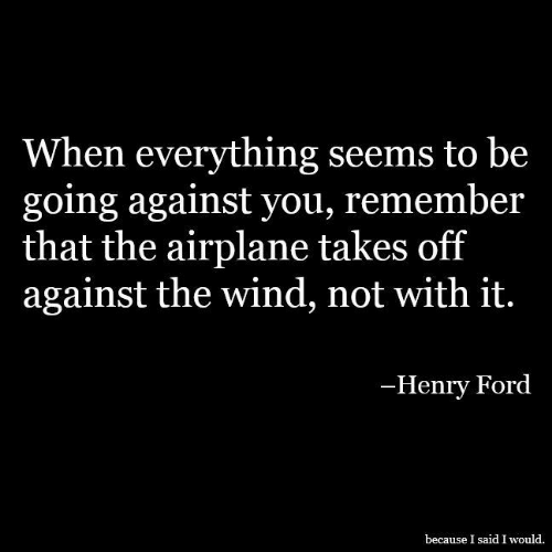 Henry Ford: When everything seems to be  going against you, remember  that the airplane takes off  against the wind, not with it.  -Henry Ford  because I said I would