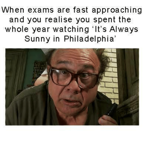 Its Always Sunny In: When exams are fast approaching  and you realise you spent the  whole year watching It's Always  Sunny in Philadelphia'