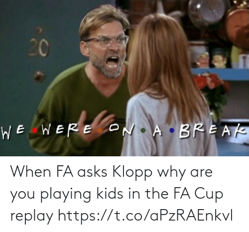 cup: When FA asks Klopp why are you playing kids in the FA Cup replay https://t.co/aPzRAEnkvl