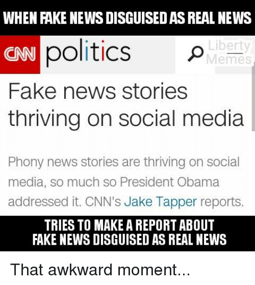 Fake, Memes, and Social Media: WHEN FAKE NEWS DISGUISEDASREAL NEWS  politics  Liberty  CNN  Memes  Fake news stories  thriving on social media  Phony news stories are thriving on social  media, so much so President Obama  addressed it. CNN's Jake Tapper reports.  TRIES TO MAKE A REPORT ABOUT  FAKE NEWS DISGUISED AS REAL NEWS That awkward moment...