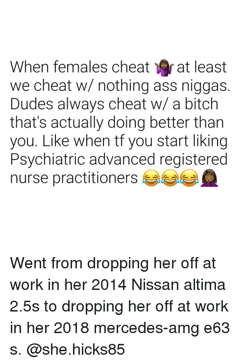 amg: When females cheat at least  we cheat w/ nothing ass niggas.  Dudes always cheat w/ a bitch  that's actually doing better tharn  you. Like when tf you start liking  Psychiatric advanced registered  nurse practitioners Went from dropping her off at work in her 2014 Nissan altima 2.5s to dropping her off at work in her 2018 mercedes-amg e63 s. @she.hicks85