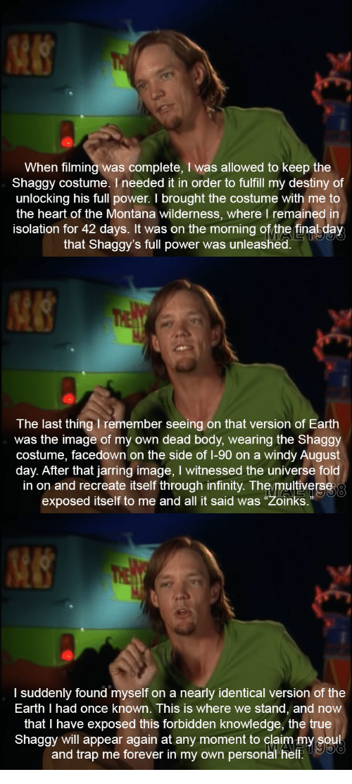 """jarring: When filming was complete, I was allowed to keep the  Shaggy costume. I needed it in order to fulfill my destiny of  unlocking his full power. I brought the costume with me to  the heart of the Montana wilderness, where I remained in  isolation for 42 days. It was on the morning ofythe finabday  that Shaggy's full power was unleashed.   The last thing I remember seeing on that version of Earth  was the image of my own dead body, wearing the Shaggy  costume, facedown on the side of 1-90 on a windy August  day. After that jarring image, I witnessed the universe fold  in on and recreate itself through infinity. The/multiverse  exposed itself to me and all it said was """"Zoinks.  0   I suddenly found myself on a nearly identical version of the  Earth I had once known. This is where we stand, and now  that I have exposed this forbidden knowledge, the true  Shaggy will appear again at any moment to claim my soul  and trap me forever in my own personal helf"""