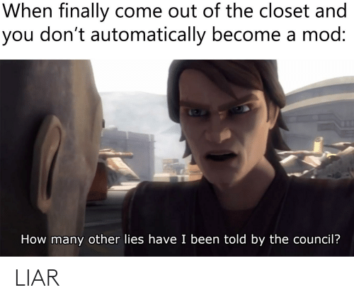 Come Out Of The Closet: When finally come out of the closet and  you don't automatically become a mod:  How many other lies have I been told by the council? LIAR