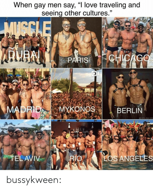 "madrid: When gay men say, ""I love traveling and  seeing other cultures.""  MUGCLE  CHICAGO  PARIS  MADRID  MYKONOS  BERLIN  BAD X  LEVEZ  TEL AVIV  LOS ANGELES  RIO bussykween:"