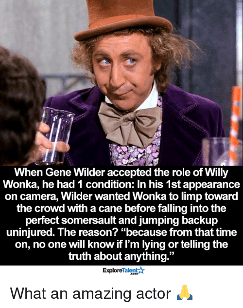"""willies: When Gene Wilder accepted the role of Willy  Wonka, he had 1 condition: In his 1st appearance  on camera, Wilder wanted Wonka to limp toward  the crowd with a cane before falling intothe  perfect somersault and jumping backup  uninjured. The reason? """"because from that time  on, no one will know if I'm lying or telling the  truth about anything  33  Talent A  Explore What an amazing actor 🙏"""