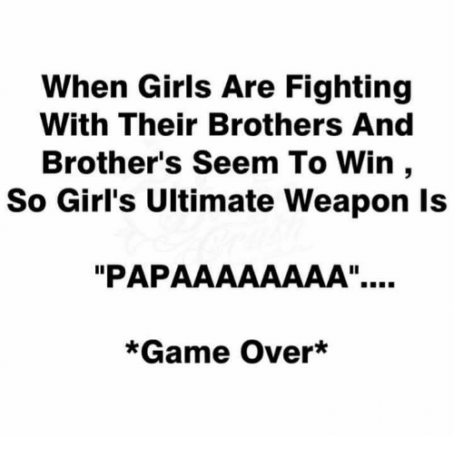 "aaaaaaaa: When Girls Are Fighting  With Their Brothers And  Brother's Seem To Win  So Girl's Ultimate Weapon Is  ""PAP AAAAAAAA"".  *Game Over*"