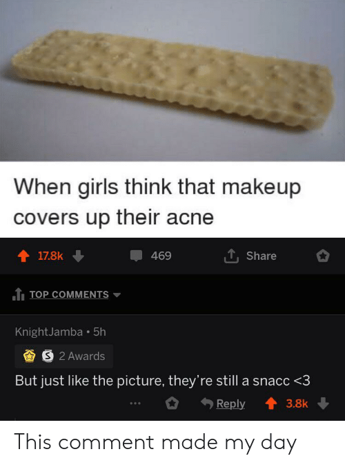 Girls, Makeup, and Covers: When girls think that makeup  covers up their acne  17.8k  469  Share  TOP COMMENTS  KnightJamba 5h  S 2 Awards  But just like the picture, they're still a snacc <3  Reply  3.8k This comment made my day