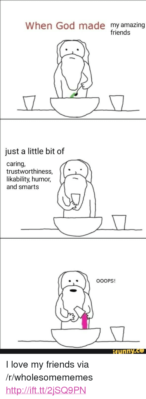 """Smarts: When God made my amazing  friends  just a little bit of  caring,  trustworthiness,  