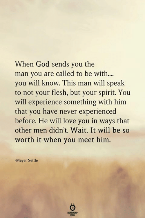Other Men: When God sends you the  man you are called to be with....  you will know. This man will speak  to not your flesh, but your spirit. You  will experience something with him  that you have never experienced  before. He will love you in ways that  other men didn't. Wait. It will be so  worth it when you meet him.  -Meyer Settle  ELATIONGHIP  OLES