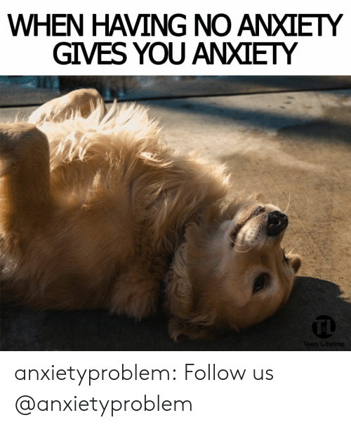 Target, Tumblr, and Anxiety: WHEN HAVING NO ANXIETY  GIVES YOU ANXIETY  n Lifeline anxietyproblem:  Follow us @anxietyproblem​