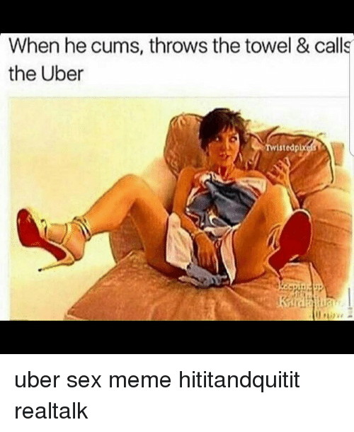 Sex Meme: When he cums, throws the towel & calls  the Uber  Twistedp uber sex meme hititandquitit realtalk