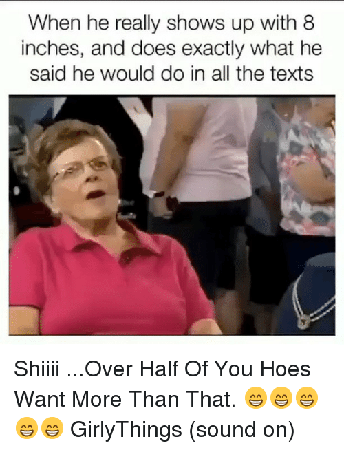 Hoes, Dank Memes, and Texts: When he really shows up with 8  inches, and does exactly what he  said he would do in all the texts Shiiii ...Over Half Of You Hoes Want More Than That. 😁😁😁😁😁 GirlyThings (sound on)