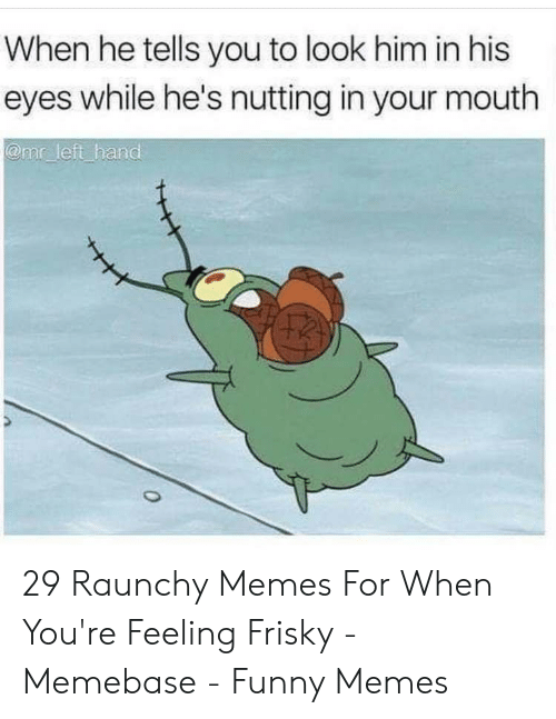 Best Sex Memes: When he tells you to look him in his  eyes while he's nutting in your mouth  @mr left hand 29 Raunchy Memes For When You're Feeling Frisky - Memebase - Funny Memes
