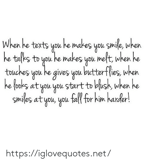 To You: When he texts you he makes you smile, when  he talks to you he makes you melt, when he  touches you he gives you butterflies, when  he fooks at you you start to blush, when he  smiles at you, you fall for him harder! https://iglovequotes.net/