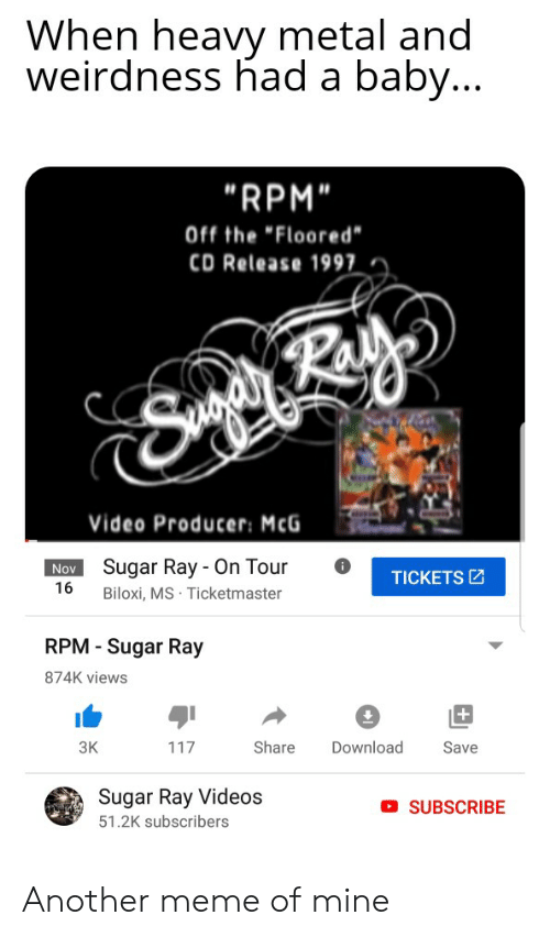 "Meme, Reddit, and Videos: When heavy metal and  weirdness had a baby...  ""RPM""  Off the ""Floored""  CD Release 1997  Video Producer: McG  Sugar Ray - On Tour  Nov  TICKETS  16  Biloxi, MS Ticketmaster  RPM - Sugar Ray  874K views  +  ЗК  Share  Download  117  Save  Sugar Ray Videos  SUBSCRIBE  51.2K subscribers Another meme of mine"