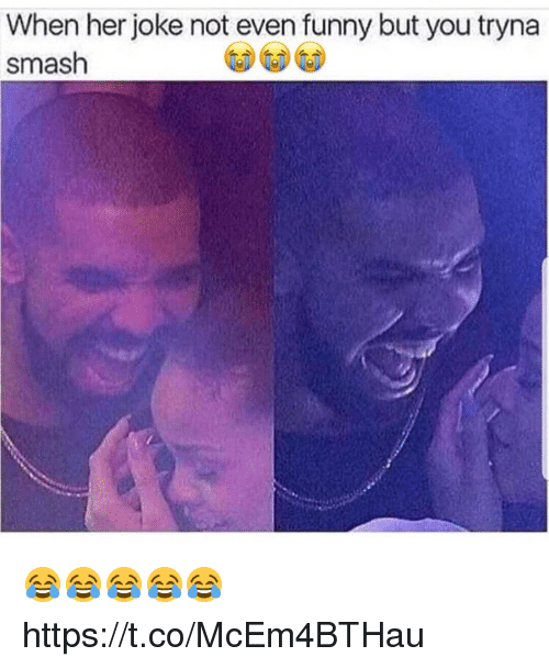 Funny, Smashing, and Her: When her joke not even funny but you tryna  smash 😂😂😂😂😂 https://t.co/McEm4BTHau